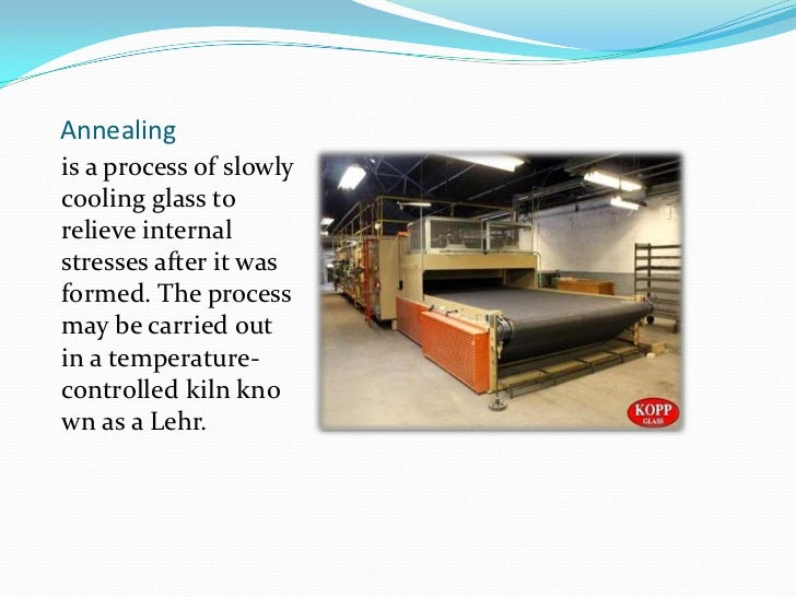 Annealing<br />is a process of slowly coolingglassto relieve internal stresses after it was formed. The process may be ...