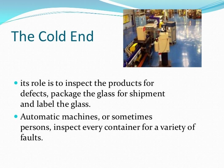 The Cold End<br />its role is toinspectthe products for defects,packagethe glass for shipment andlabelthe glass.<br ...