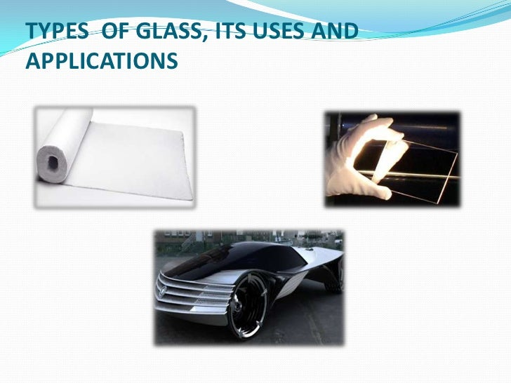 TYPES  OF GLASS, ITS USES AND APPLICATIONS<br />