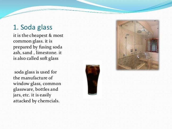 1. Soda glass<br />it is the cheapest & most common glass. it is prepared by fusing soda ash, sand , limestone. it is also...