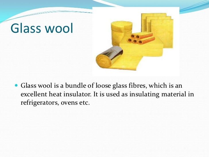 Glass wool<br />Glass wool is a bundle of loose glass fibres, which is an excellent heat insulator. It is used as insulati...