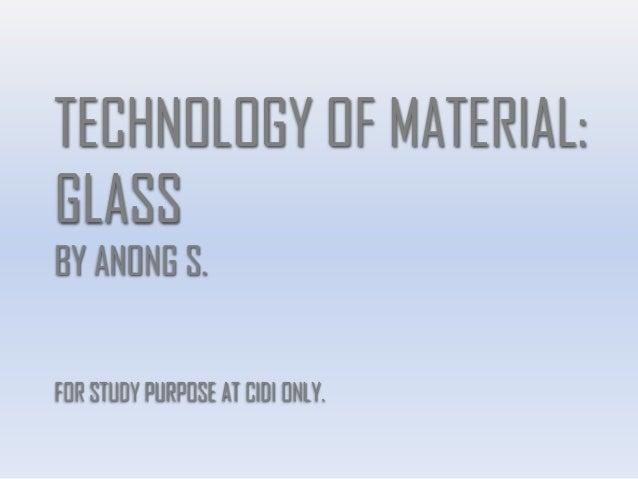 TECHNOLOGY OF MATERIAL: GLASS BY ANONG S. FOR STUDY PURPOSE AT CIDI ONLY.