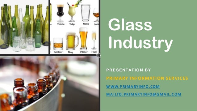 Glass Industry PRESENTATION BY PRIMARY INFORMATION SERVICES WWW.PRIMARYINFO.COM MAILTO:PRIMARYINFO@GMAIL.COM