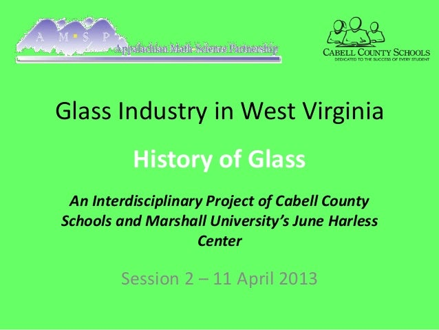Glass Industry in West Virginia          History of Glass An Interdisciplinary Project of Cabell CountySchools and Marshal...
