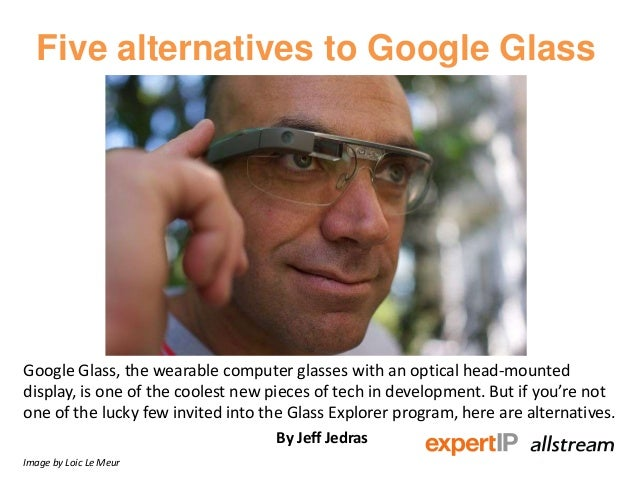 Five alternatives to Google Glass Google Glass, the wearable computer glasses with an optical head-mounted display, is one...