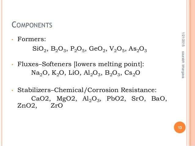 COMPONENTS • Formers: SiO2, B2O3, P2O5, GeO2, V2O5, As2O3 • Fluxes–Softeners [lowers melting point]: Na2O, K2O, LiO, Al2O3...