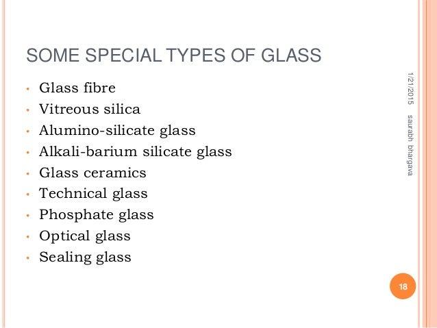 SOME SPECIAL TYPES OF GLASS • Glass fibre • Vitreous silica • Alumino-silicate glass • Alkali-barium silicate glass • Glas...