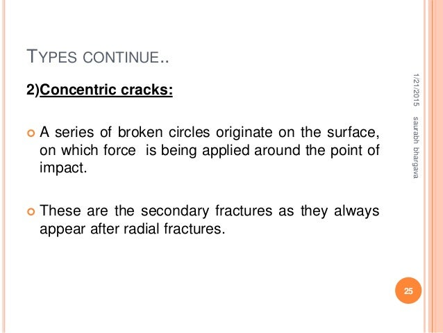 TYPES CONTINUE.. 2)Concentric cracks:  A series of broken circles originate on the surface, on which force is being appli...