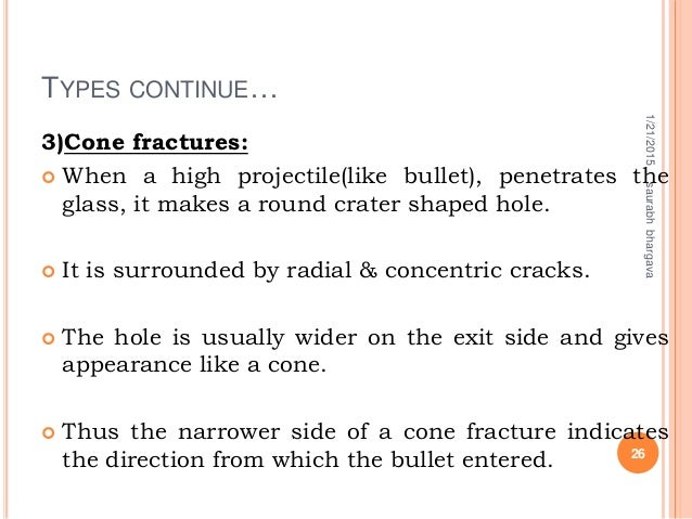 TYPES CONTINUE… 3)Cone fractures:  When a high projectile(like bullet), penetrates the glass, it makes a round crater sha...