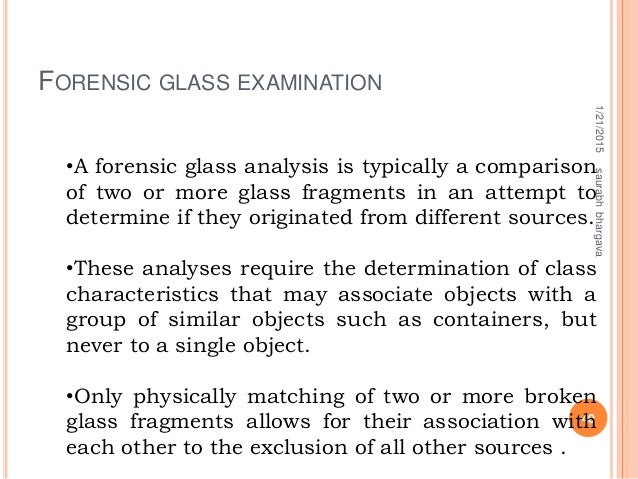 FORENSIC GLASS EXAMINATION 1/21/2015 40 saurabhbhargava •A forensic glass analysis is typically a comparison of two or mor...