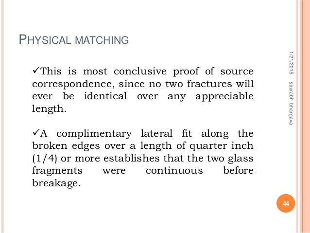 PHYSICAL MATCHING 1/21/2015 44 saurabhbhargava This is most conclusive proof of source correspondence, since no two fract...