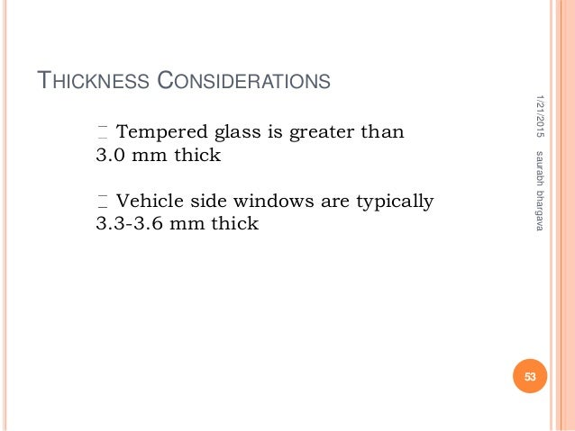 THICKNESS CONSIDERATIONS 1/21/2015 53 saurabhbhargava Tempered glass is greater than 3.0 mm thick Vehicle side windows are...