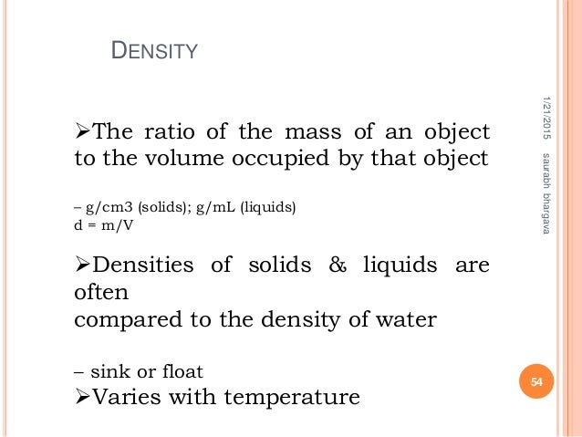 DENSITY 1/21/2015 54 saurabhbhargava The ratio of the mass of an object to the volume occupied by that object – g/cm3 (so...