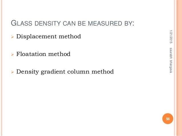 GLASS DENSITY CAN BE MEASURED BY:  Displacement method  Floatation method  Density gradient column method 1/21/2015 56 ...