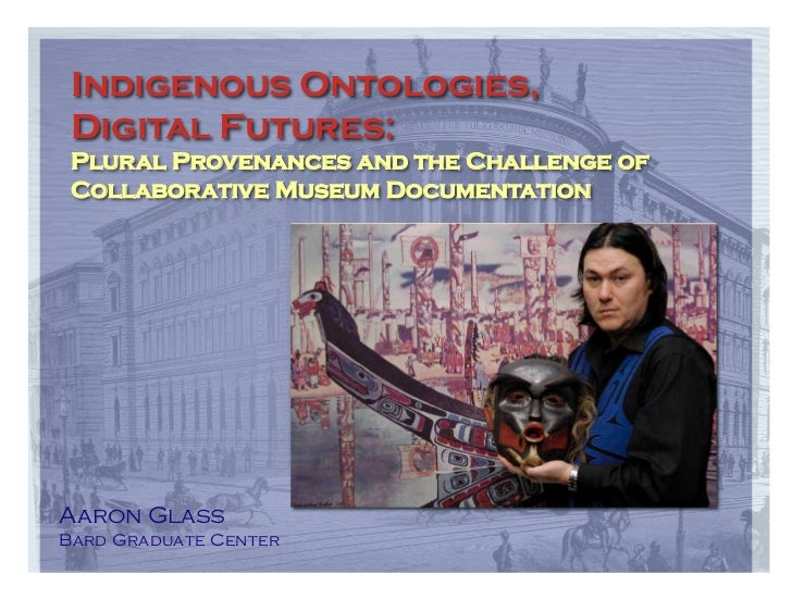Indigenous Ontologies, Digital Futures: Plural Provenances and the Challenge of Collaborative Museum DocumentationAaron Gl...