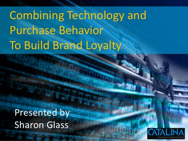 Combining Technology and       Purchase Behavior       To Build Brand Loyalty            Presented by            Sharon Gl...