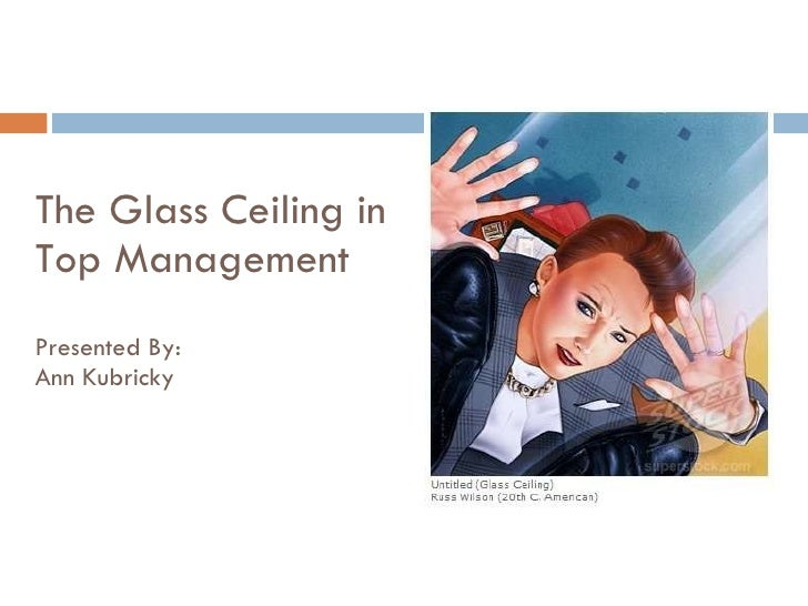 The Glass Ceiling in Top Management Presented By: Ann Kubricky