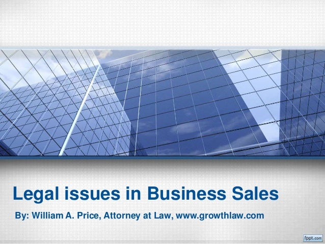 Legal issues in Business Sales By: William A. Price, Attorney at Law, www.growthlaw.com
