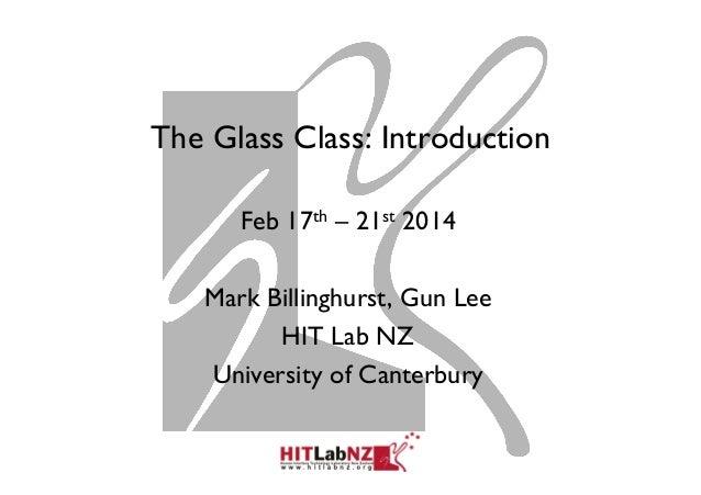 The Glass Class: Introduction Feb 17th – 21st 2014 Mark Billinghurst, Gun Lee HIT Lab NZ University of Canterbury