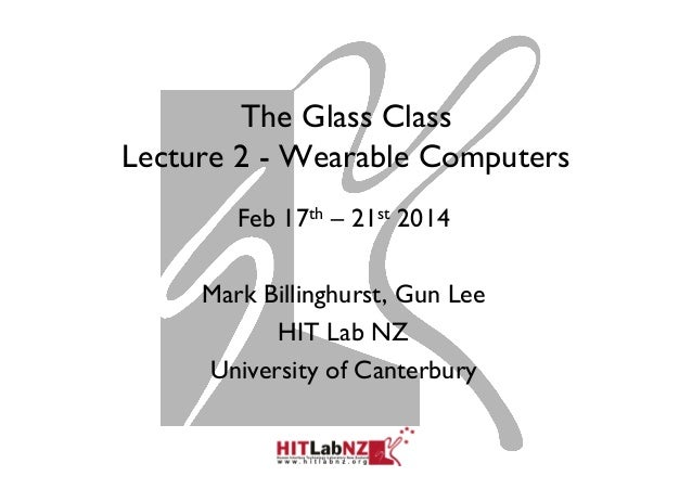 The Glass Class Lecture 2 - Wearable Computers Feb 17th – 21st 2014 Mark Billinghurst, Gun Lee HIT Lab NZ University of Ca...