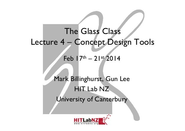 The Glass Class Lecture 4 – Concept Design Tools Feb 17th – 21st 2014 Mark Billinghurst, Gun Lee HIT Lab NZ University of ...