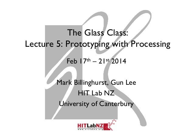 The Glass Class: Lecture 5: Prototyping with Processing Feb 17th – 21st 2014 Mark Billinghurst, Gun Lee HIT Lab NZ Univers...