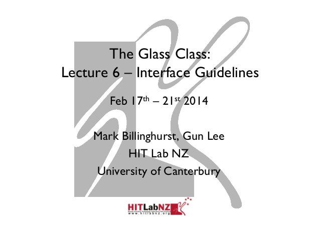 The Glass Class: Lecture 6 – Interface Guidelines Feb 17th – 21st 2014 Mark Billinghurst, Gun Lee HIT Lab NZ University of...