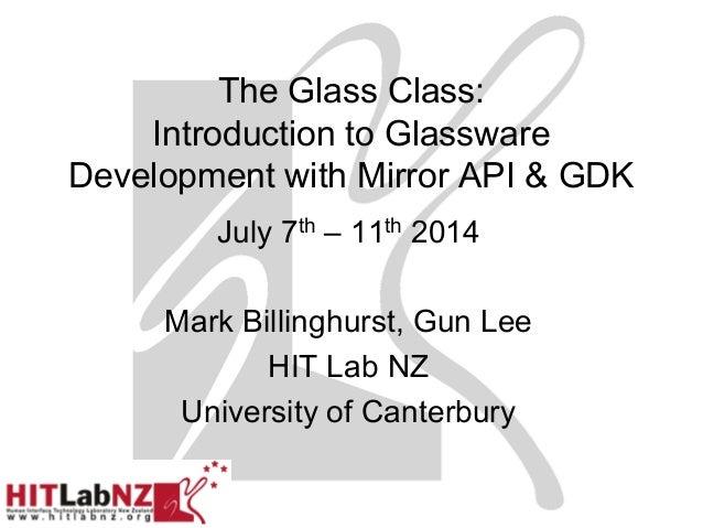 The Glass Class: Introduction to Glassware Development with Mirror API & GDK July 7th – 11th 2014 Mark Billinghurst, Gun L...