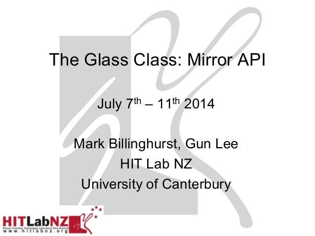 The Glass Class: Mirror API July 7th – 11th 2014 Mark Billinghurst, Gun Lee HIT Lab NZ University of Canterbury