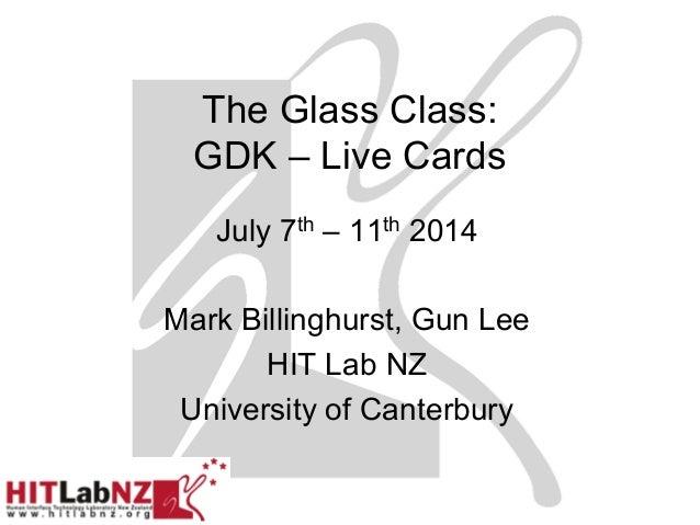 The Glass Class: GDK – Live Cards July 7th – 11th 2014 Mark Billinghurst, Gun Lee HIT Lab NZ University of Canterbury