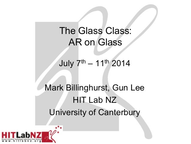 The Glass Class: AR on Glass Feb 17th – 21st 2014 Mark Billinghurst, Gun Lee HIT Lab NZ University of Canterbury