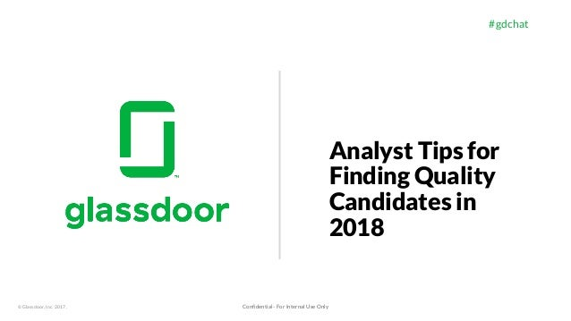 © Glassdoor, Inc. 2017. #gdchat Analyst Tips for Finding Quality Candidates in 2018 Confidential - For Internal Use Only