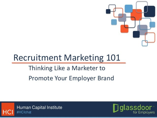 Human Capital Institute #HCIchat Recruitment Marketing 101 Thinking Like a Marketer to Promote Your Employer Brand