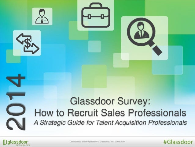 Confidential and Proprietary © Glassdoor, Inc. 2008-2014 Glassdoor Survey: How to Recruit Sales Professionals A Strategic ...