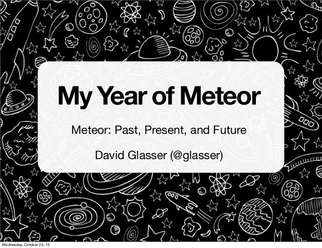 My Year of Meteor Meteor: Past, Present, and Future David Glasser (@glasser)  Wednesday, October 23, 13