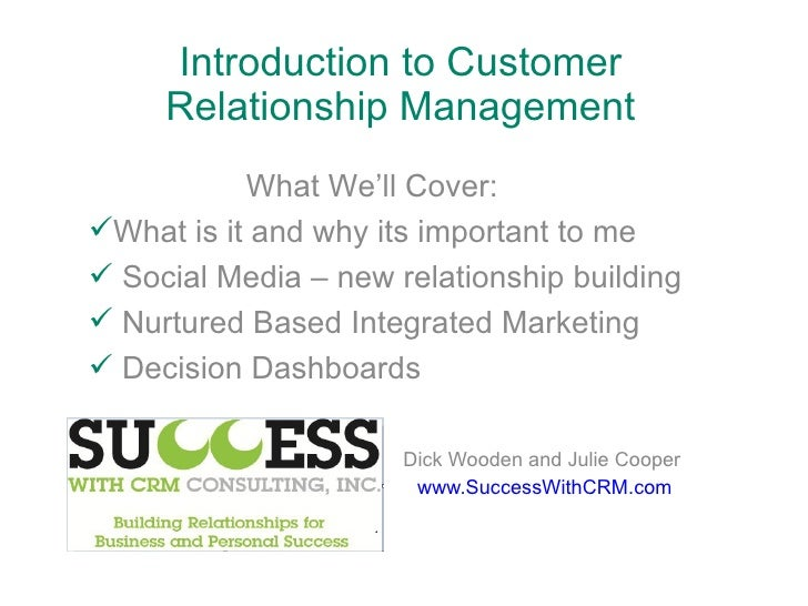 Introduction to Customer Relationship Management Dick Wooden and Julie Cooper www.SuccessWithCRM.com <ul><li>What We'll Co...