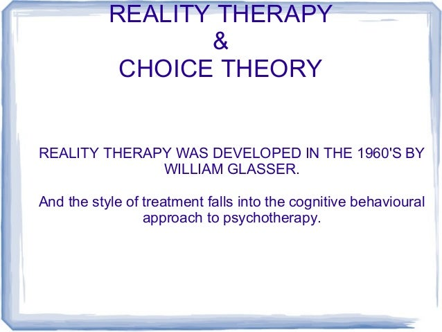 REALITY THERAPY & CHOICE THEORY  REALITY THERAPY WAS DEVELOPED IN THE 1960'S BY WILLIAM GLASSER. And the style of treatmen...
