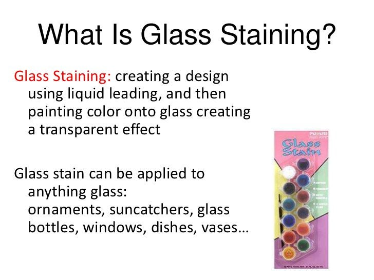 What Is Glass Staining?Glass Staining: creating a design  using liquid leading, and then  painting color onto glass creati...