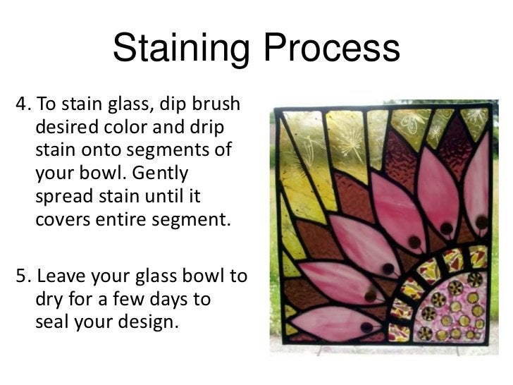 Staining Process4. To stain glass, dip brush   desired color and drip   stain onto segments of   your bowl. Gently   sprea...