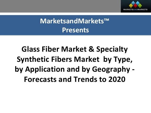 MarketsandMarkets™ Presents Glass Fiber Market U0026 Specialty Synthetic Fibers  Market By Type, By Application ...
