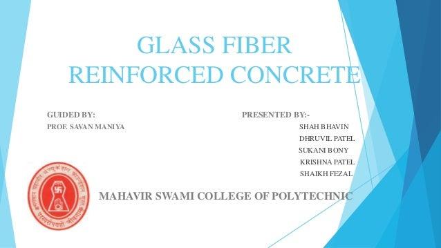 GLASS FIBER REINFORCED CONCRETE GUIDED BY: PRESENTED BY:- PROF. SAVAN MANIYA SHAH BHAVIN DHRUVIL PATEL SUKANI BONY KRISHNA...