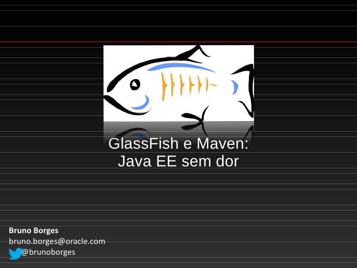 GlassFish e Maven:                           Java EE sem dorBruno Borgesbruno.borges@oracle.com   @brunoborges