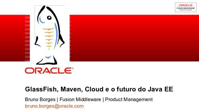 GlassFish, Maven, Cloud e o futuro do Java EE           Bruno Borges | Fusion Middleware | Product Management1          br...