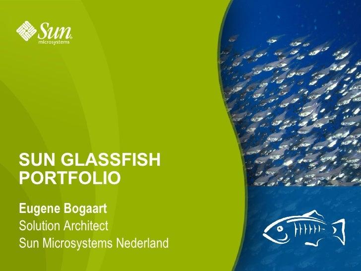 SUN GLASSFISH PORTFOLIO Eugene Bogaart Solution Architect Sun Microsystems Nederland                              1