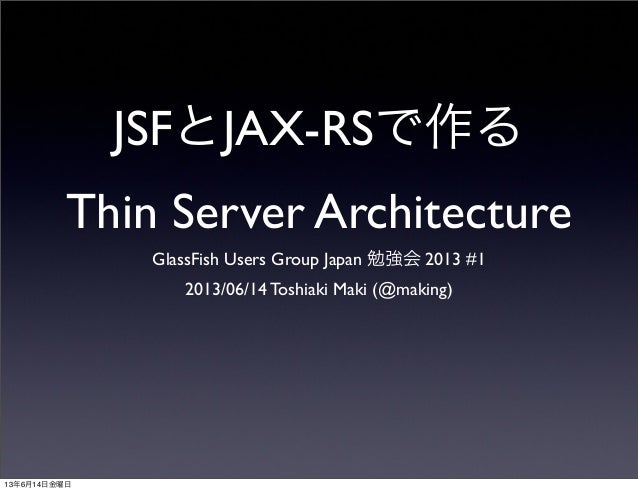 JSFとJAX-RSで作るThin Server ArchitectureGlassFish Users Group Japan 勉強会 2013 #12013/06/14 Toshiaki Maki (@making)13年6月14日金曜日