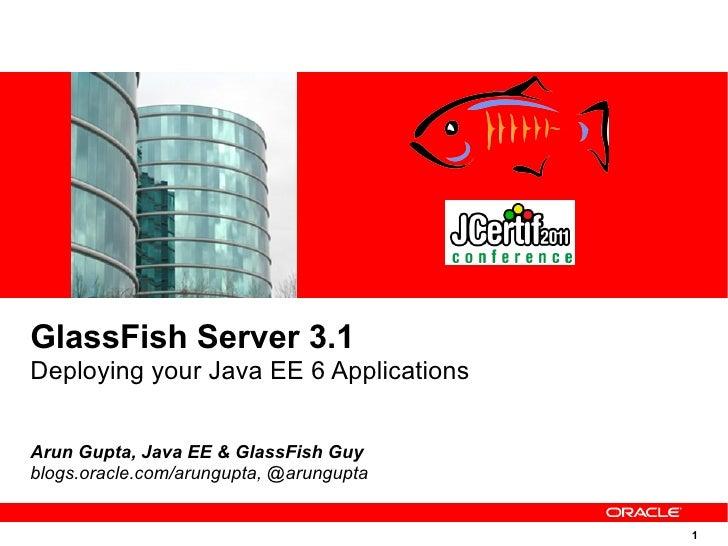 GlassFish Server 3.1Deploying your Java EE 6 ApplicationsArun Gupta, Java EE & GlassFish Guyblogs.oracle.com/arungupta, @a...