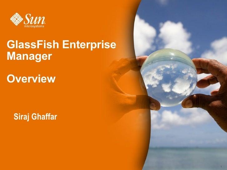 GlassFish Enterprise Manager  Overview    Siraj Ghaffar                            1