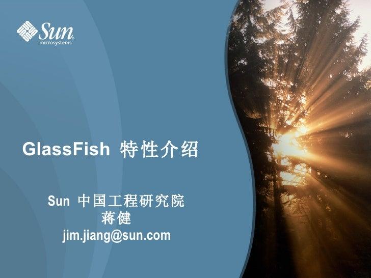 GlassFish  特性介绍 <ul><li>Sun  中国工程研究院 </li></ul><ul><li>蒋健 </li></ul><ul><li>[email_address] </li></ul>