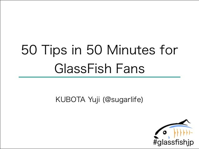 50 Tips in 50 Minutes for     GlassFish Fans     KUBOTA Yuji (@sugarlife)                                #glassfishjp