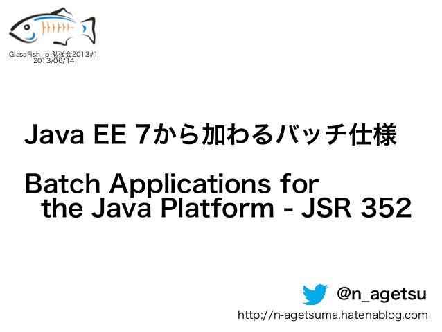 Java EE 7から加わるバッチ仕様Batch Applications forthe Java Platform - JSR 352GlassFish_jp 勉強会2013#12013/06/14@n_agetsuhttp://n-aget...